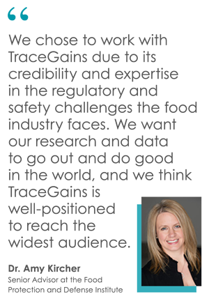 """""""We chose to work with TraceGains due to its credibility and expertise  in the regulatory and safety challenges the food industry faces. We want our research and data  to go out and do good  in the world, and we think TraceGains is well-positioned  to reach the  widest audience."""" - Dr. Amy Kircher, Senior Advisor at the Food Protection and Defense Institute"""